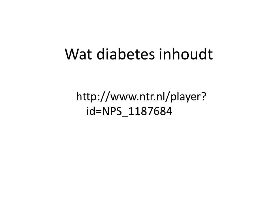 http://www.ntr.nl/player id=NPS_1187684 Wat diabetes inhoudt