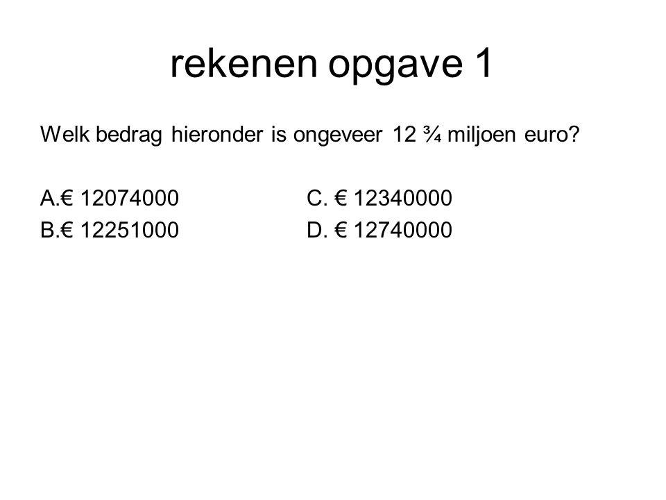 rekenen opgave 1 Welk bedrag hieronder is ongeveer 12 ¾ miljoen euro