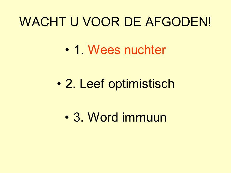WACHT U VOOR DE AFGODEN! 1. Wees nuchter 2. Leef optimistisch 3. Word immuun