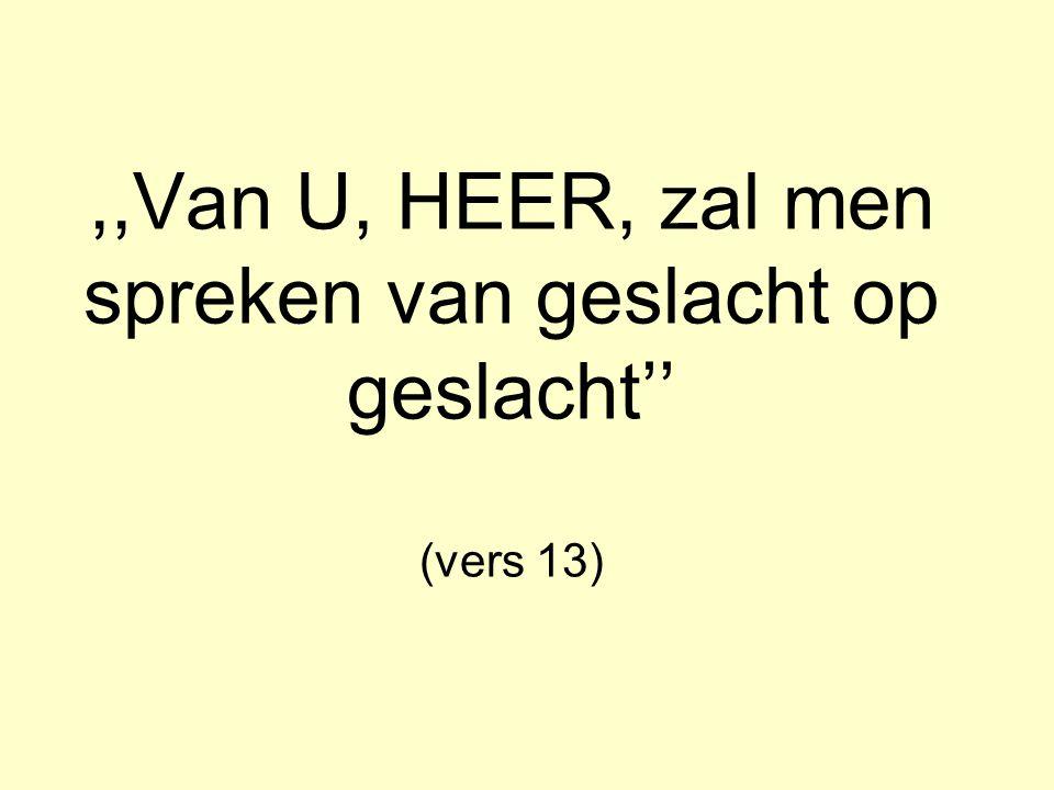 ,,Van U, HEER, zal men spreken van geslacht op geslacht'' (vers 13)