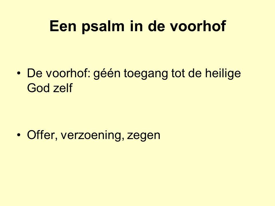Een psalm in de voorhof De voorhof: géén toegang tot de heilige God zelf Offer, verzoening, zegen