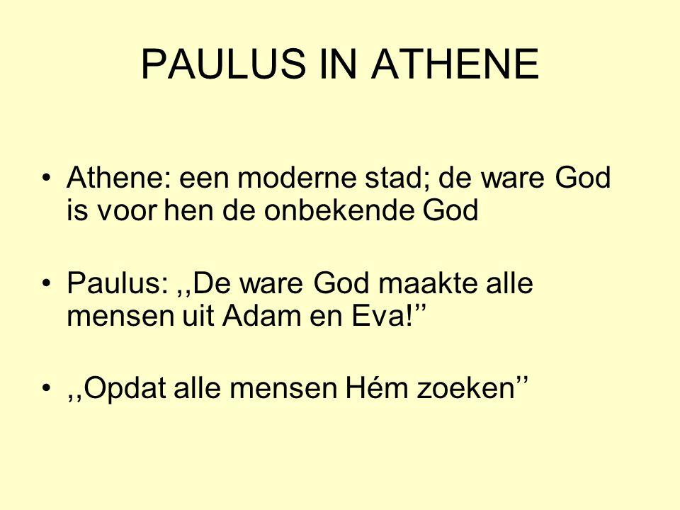 PAULUS IN ATHENE Athene: een moderne stad; de ware God is voor hen de onbekende God. Paulus: ,,De ware God maakte alle mensen uit Adam en Eva!''