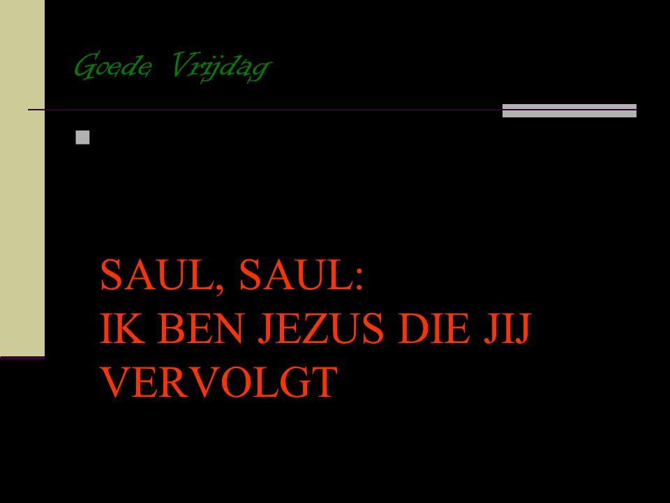Goede Vrijdag SAUL, SAUL: IK BEN JEZUS DIE JIJ VERVOLGT