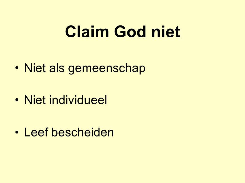 Claim God niet Niet als gemeenschap Niet individueel Leef bescheiden