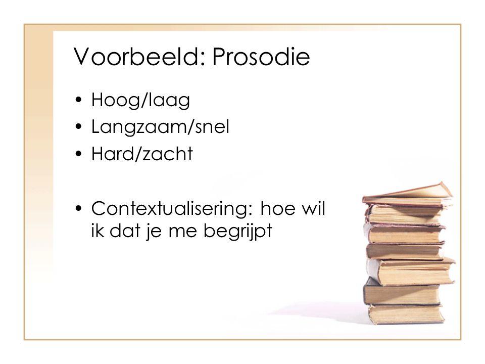 Voorbeeld: Prosodie Hoog/laag Langzaam/snel Hard/zacht