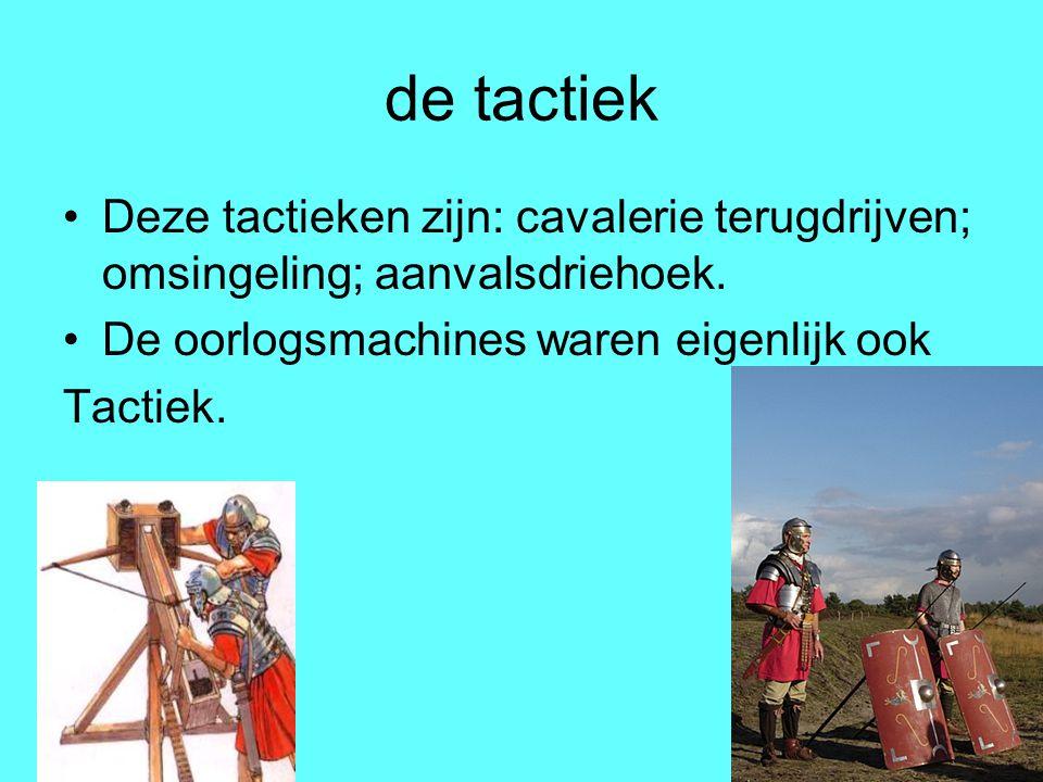 de tactiek Deze tactieken zijn: cavalerie terugdrijven; omsingeling; aanvalsdriehoek. De oorlogsmachines waren eigenlijk ook.