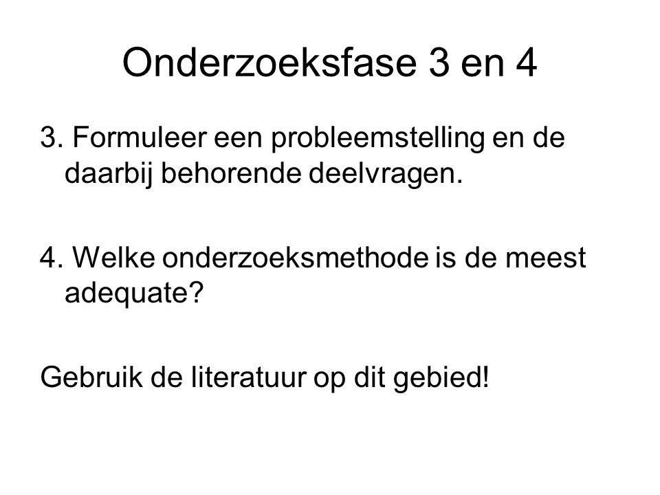 Onderzoeksfase 3 en 4 3. Formuleer een probleemstelling en de daarbij behorende deelvragen. 4. Welke onderzoeksmethode is de meest adequate