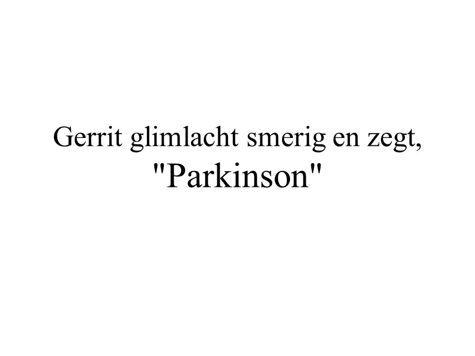 Gerrit glimlacht smerig en zegt, Parkinson