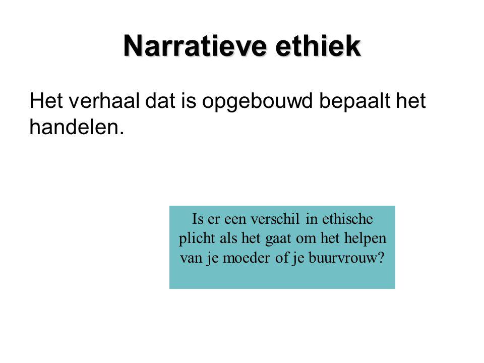 Narratieve ethiek Het verhaal dat is opgebouwd bepaalt het handelen.