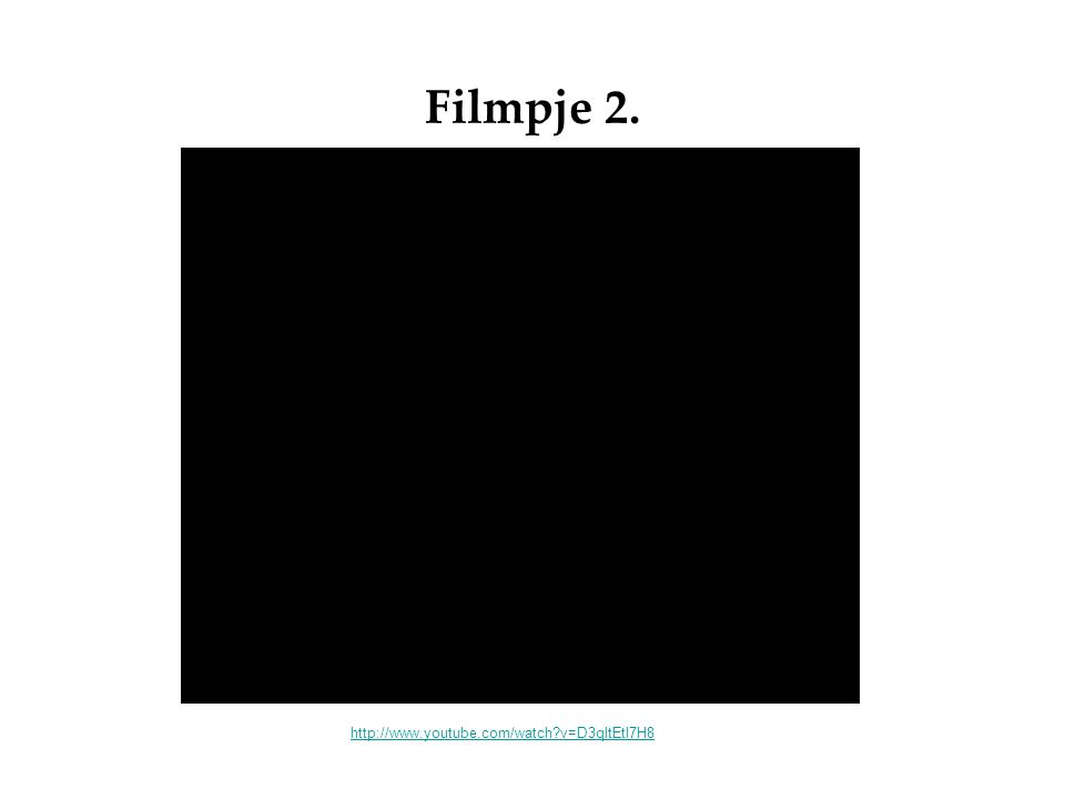 Filmpje 2. http://www.youtube.com/watch v=D3qltEtl7H8