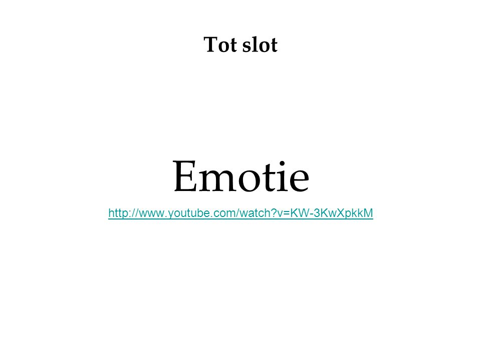 Tot slot Emotie http://www.youtube.com/watch v=KW-3KwXpkkM
