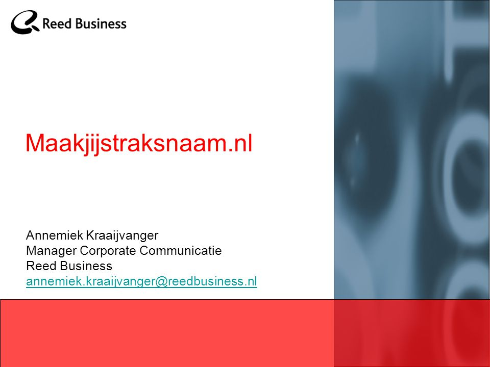 Maakjijstraksnaam.nl Annemiek Kraaijvanger Manager Corporate Communicatie Reed Business annemiek.kraaijvanger@reedbusiness.nl.