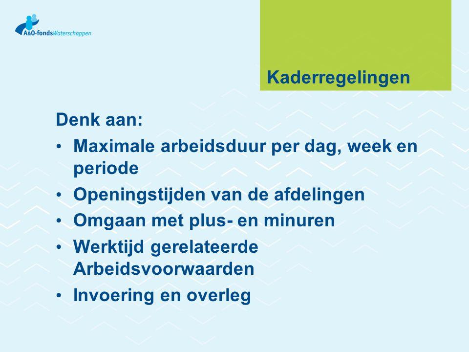 Kaderregelingen Denk aan: Maximale arbeidsduur per dag, week en periode. Openingstijden van de afdelingen.