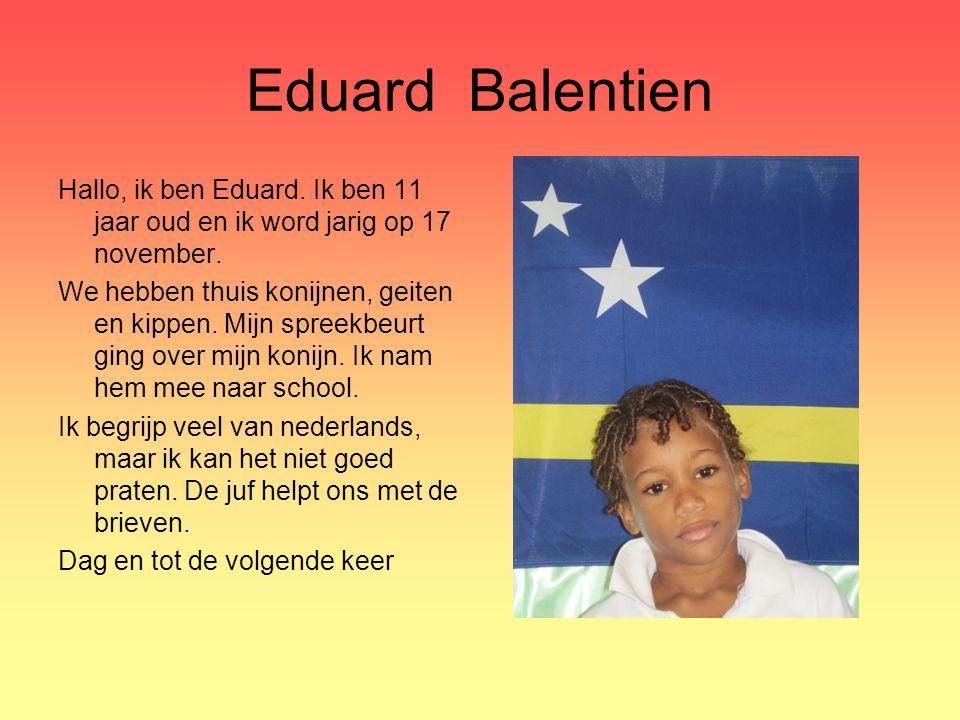 Eduard Balentien Hallo, ik ben Eduard. Ik ben 11 jaar oud en ik word jarig op 17 november.