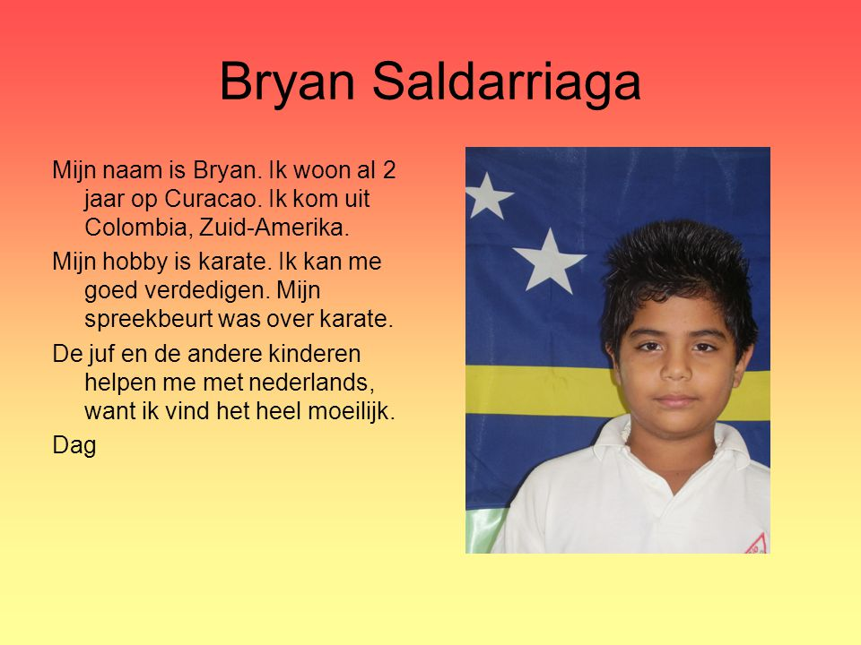 Bryan Saldarriaga Mijn naam is Bryan. Ik woon al 2 jaar op Curacao. Ik kom uit Colombia, Zuid-Amerika.