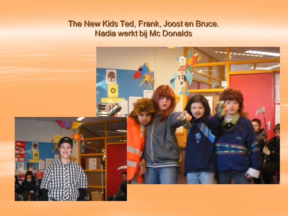 The New Kids Ted, Frank, Joost en Bruce. Nadia werkt bij Mc Donalds