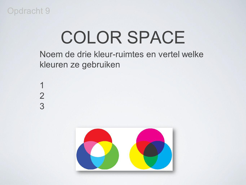 Opdracht 9 COLOR SPACE Noem de drie kleur-ruimtes en vertel welke kleuren ze gebruiken 1 2 3
