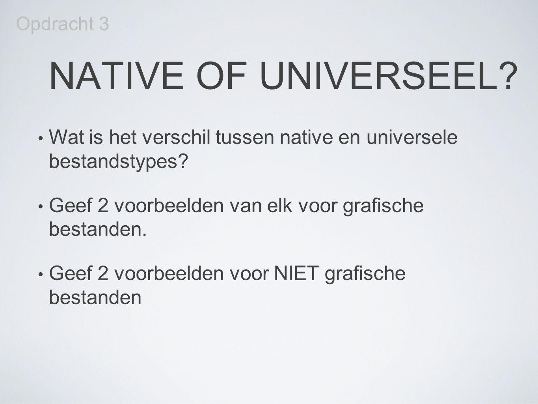 Opdracht 3 NATIVE OF UNIVERSEEL Wat is het verschil tussen native en universele bestandstypes