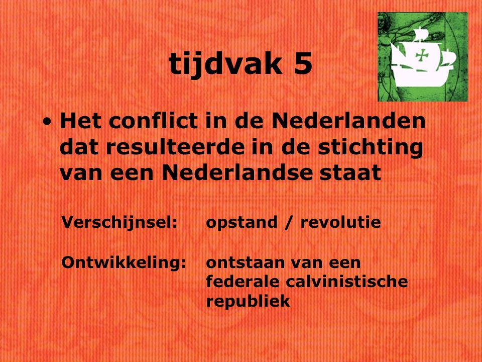 tijdvak 5 Het conflict in de Nederlanden dat resulteerde in de stichting van een Nederlandse staat.
