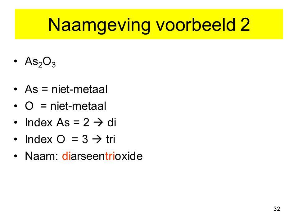 Naamgeving voorbeeld 2 As2O3 As = niet-metaal O = niet-metaal