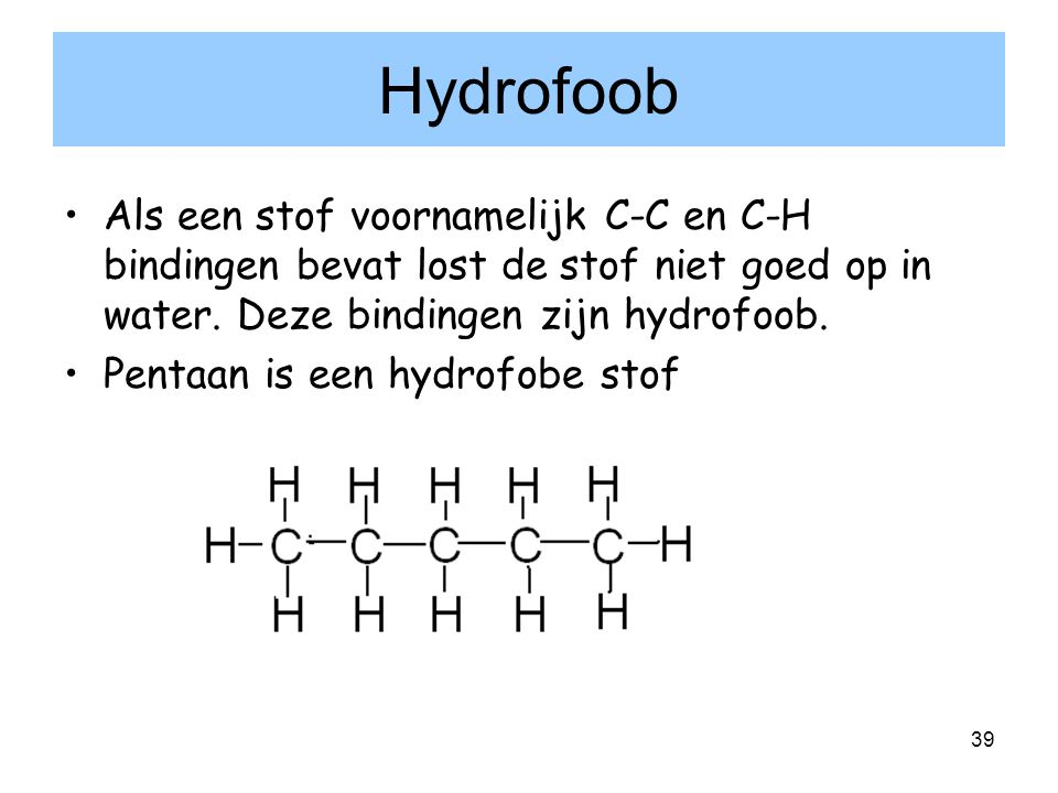 Hydrofoob Als een stof voornamelijk C-C en C-H bindingen bevat lost de stof niet goed op in water. Deze bindingen zijn hydrofoob.