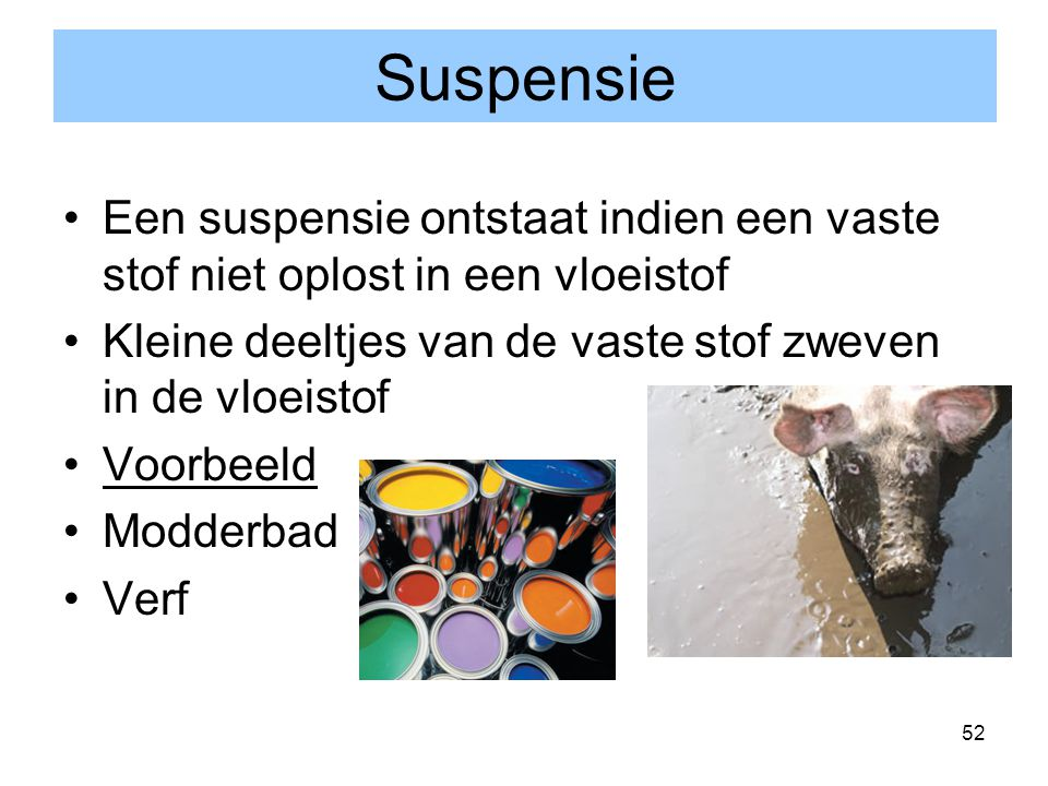 Suspensie Een suspensie ontstaat indien een vaste stof niet oplost in een vloeistof. Kleine deeltjes van de vaste stof zweven in de vloeistof.