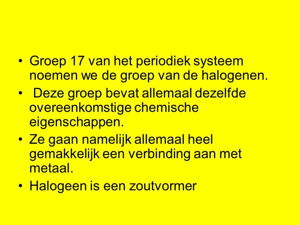Groep 17 van het periodiek systeem noemen we de groep van de halogenen.