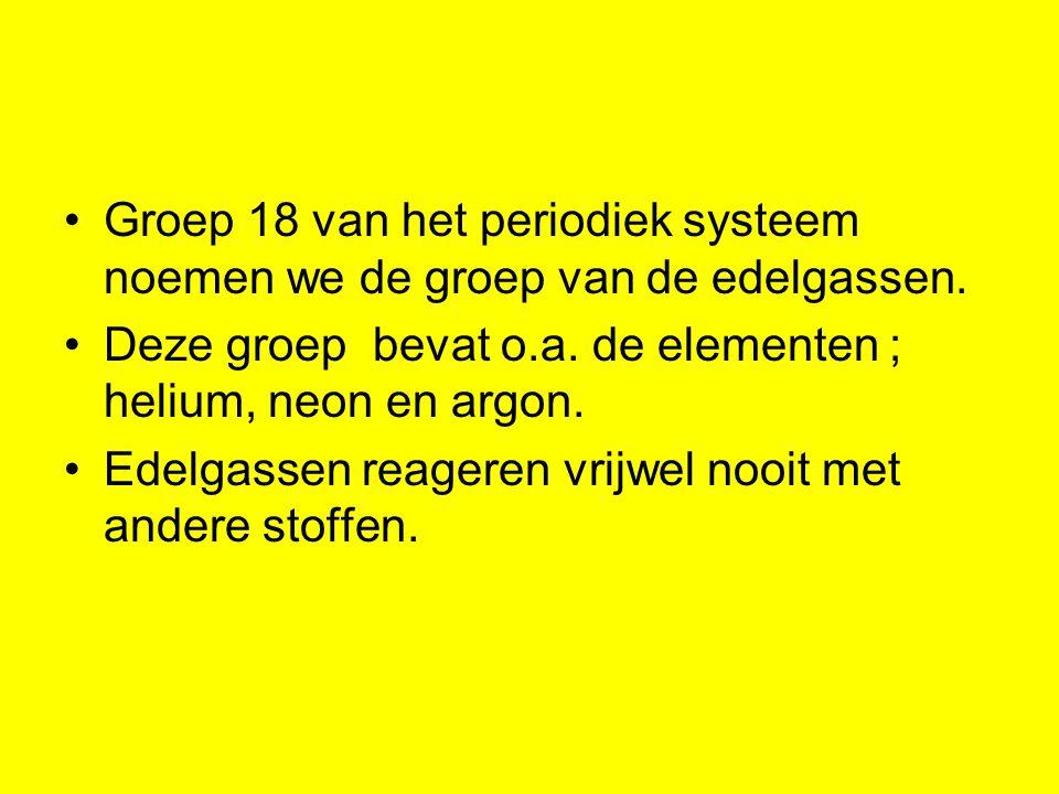 Groep 18 van het periodiek systeem noemen we de groep van de edelgassen.