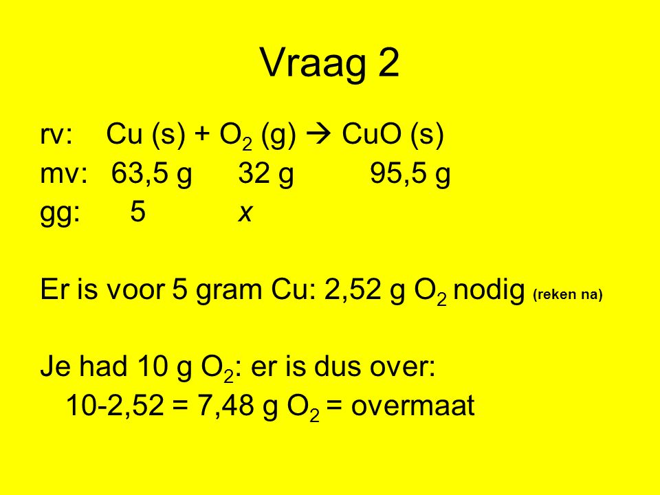 Vraag 2 rv: Cu (s) + O2 (g)  CuO (s) mv: 63,5 g 32 g 95,5 g gg: 5 x