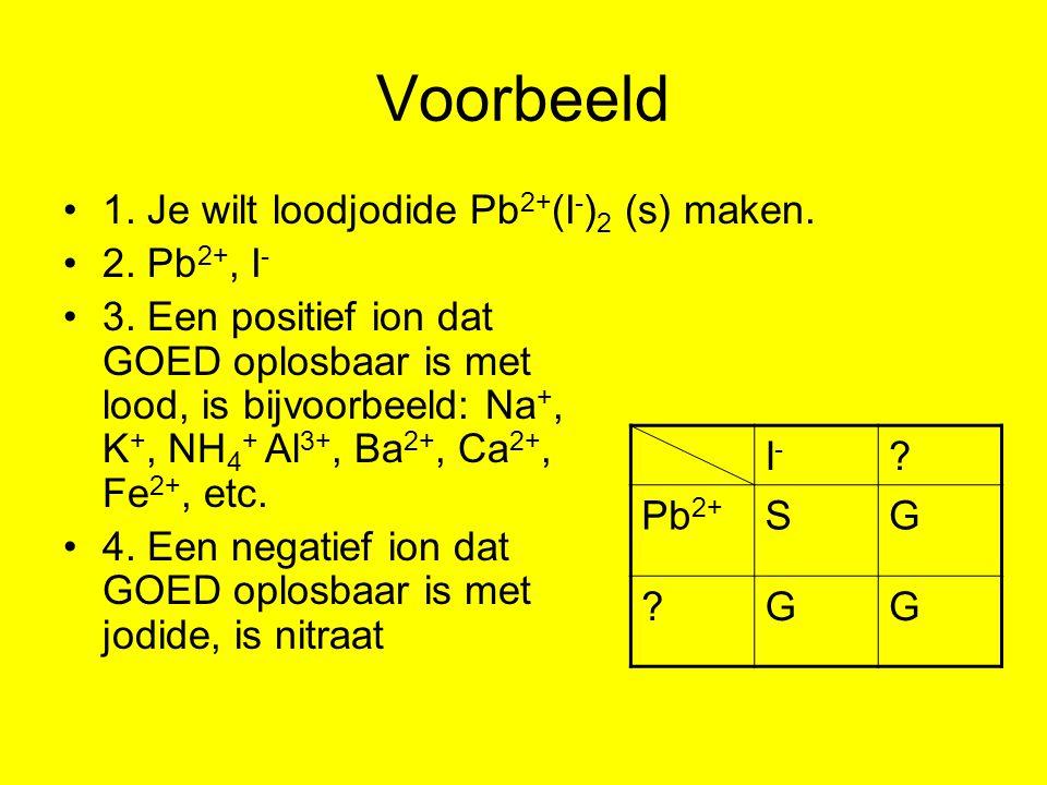 Voorbeeld 1. Je wilt loodjodide Pb2+(I-)2 (s) maken. 2. Pb2+, I-