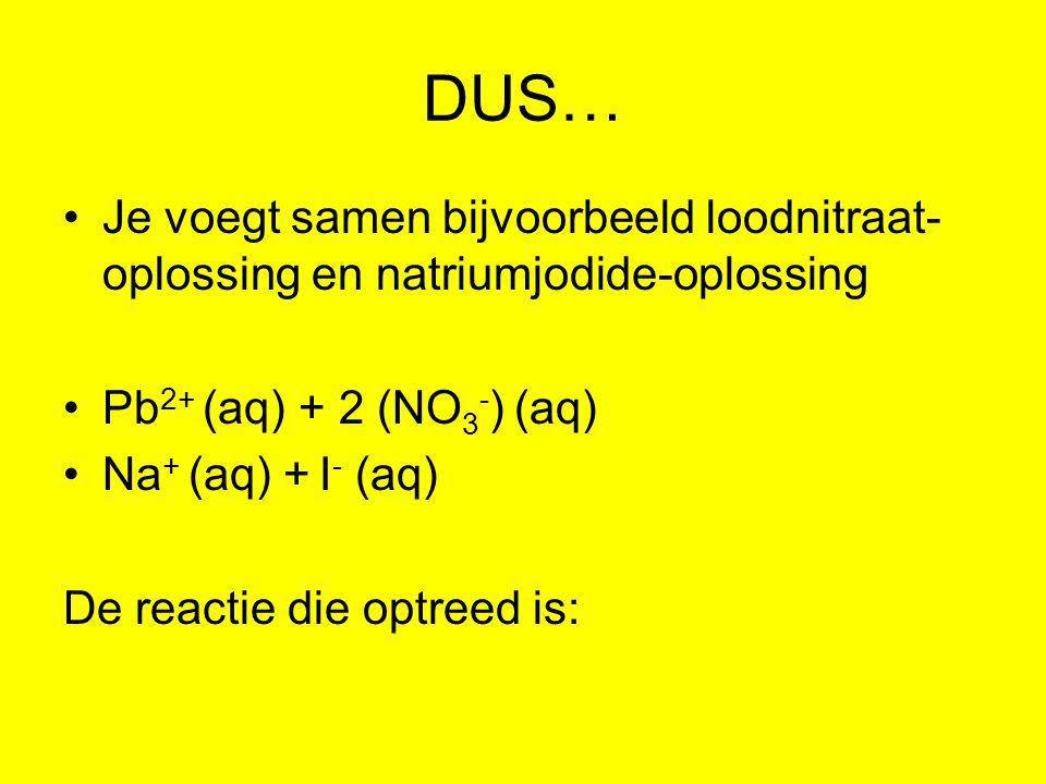 DUS… Je voegt samen bijvoorbeeld loodnitraat-oplossing en natriumjodide-oplossing. Pb2+ (aq) + 2 (NO3-) (aq)