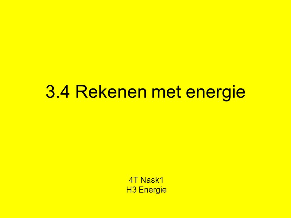 3.4 Rekenen met energie 4T Nask1 H3 Energie