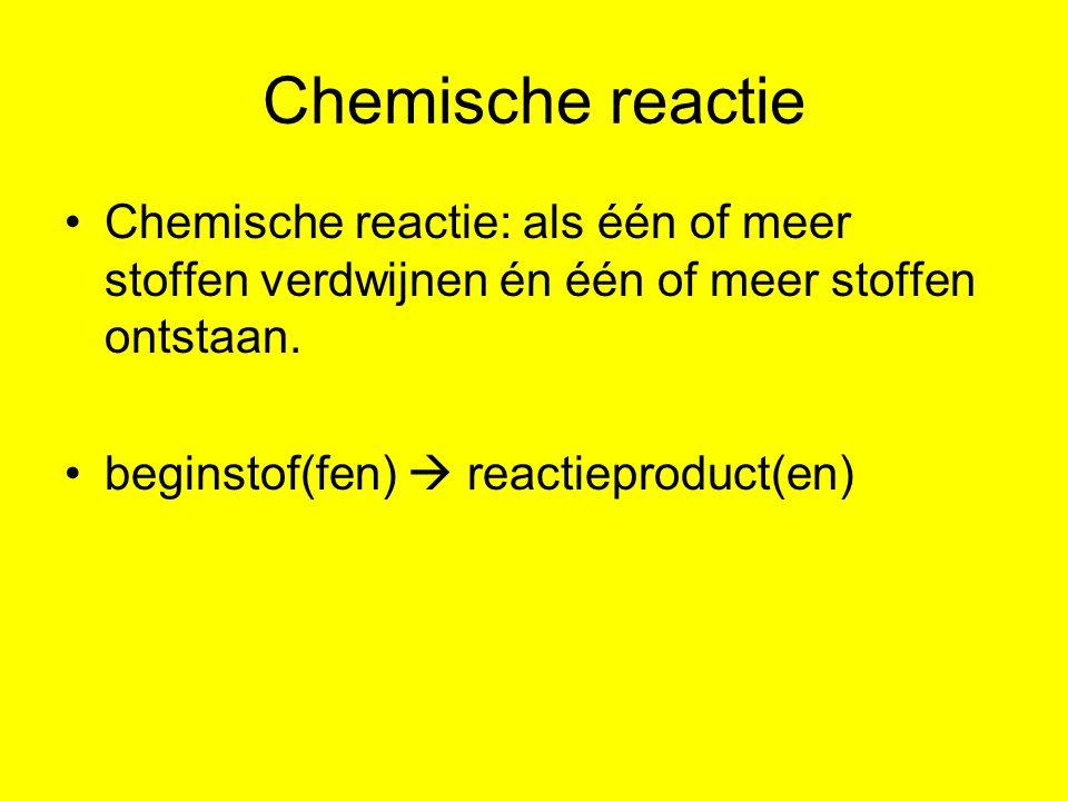 Chemische reactie Chemische reactie: als één of meer stoffen verdwijnen én één of meer stoffen ontstaan.