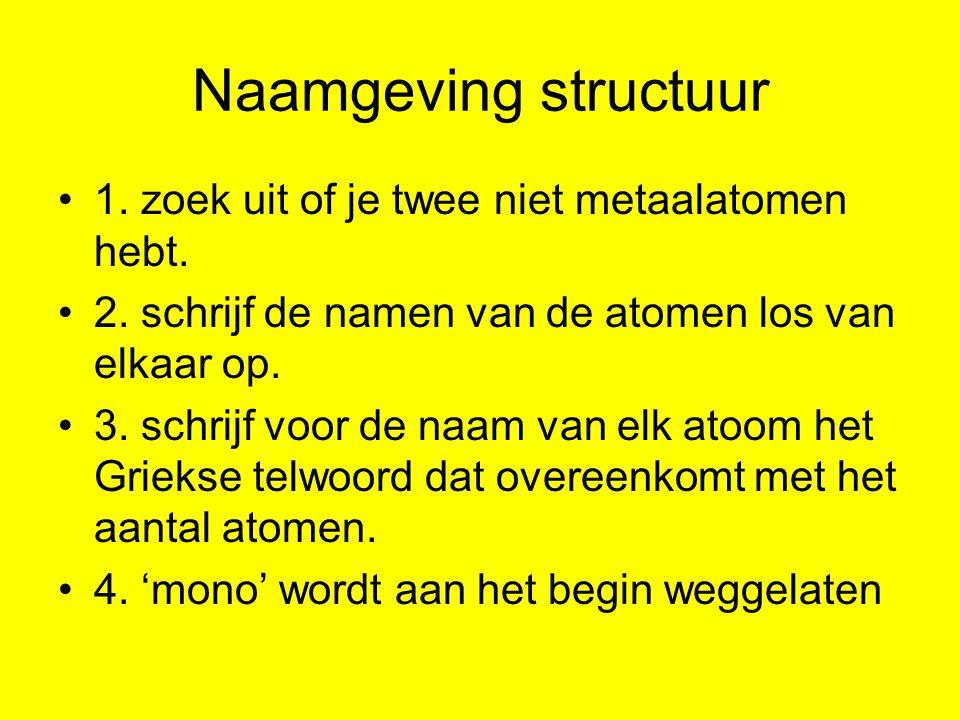 Naamgeving structuur 1. zoek uit of je twee niet metaalatomen hebt.