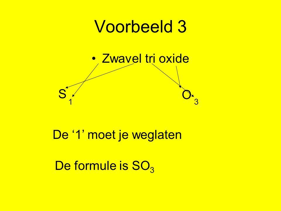 Voorbeeld 3 Zwavel tri oxide S O 1 3 De '1' moet je weglaten