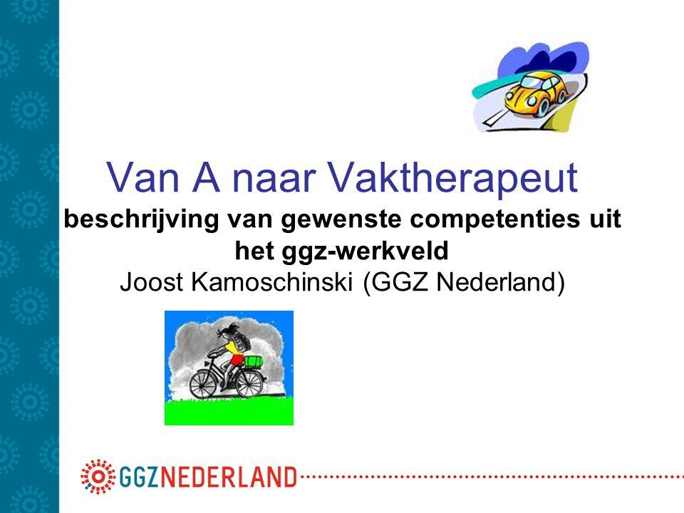 Van A naar Vaktherapeut beschrijving van gewenste competenties uit het ggz-werkveld Joost Kamoschinski (GGZ Nederland)