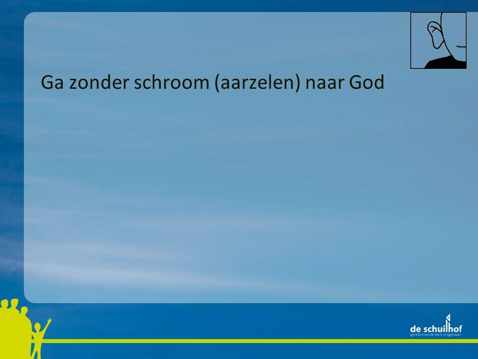 Ga zonder schroom (aarzelen) naar God
