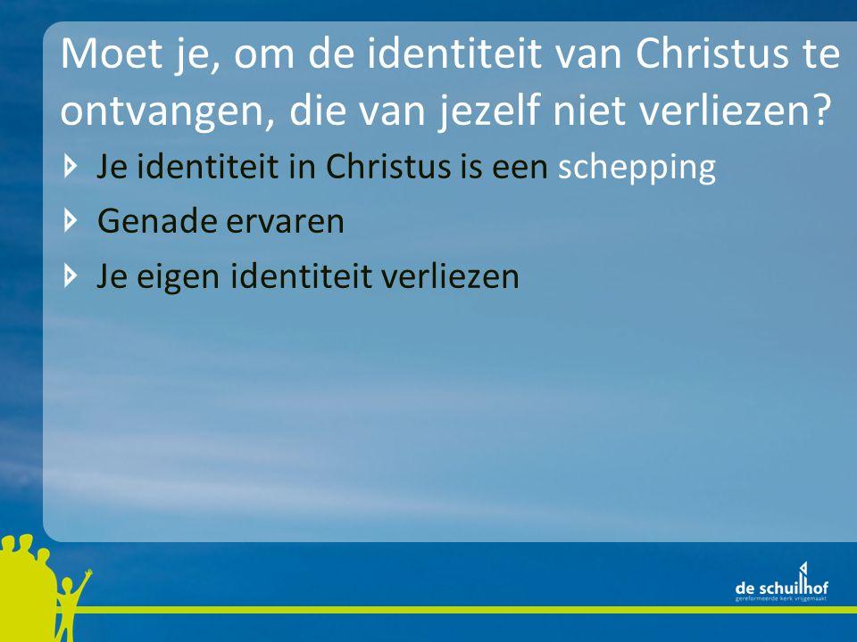Moet je, om de identiteit van Christus te ontvangen, die van jezelf niet verliezen
