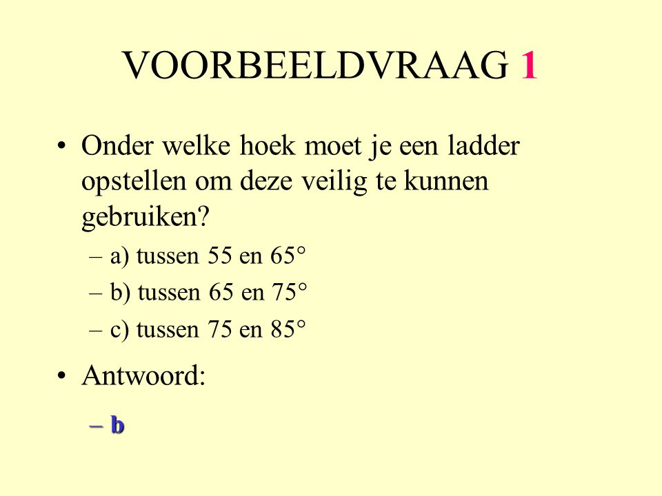 VOORBEELDVRAAG 1 Onder welke hoek moet je een ladder opstellen om deze veilig te kunnen gebruiken a) tussen 55 en 65°