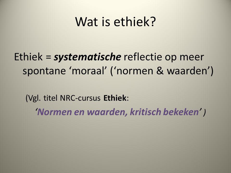 Wat is ethiek Ethiek = systematische reflectie op meer spontane 'moraal' ('normen & waarden') (Vgl. titel NRC-cursus Ethiek: