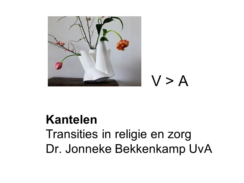 Kantelen Transities in religie en zorg Dr. Jonneke Bekkenkamp UvA