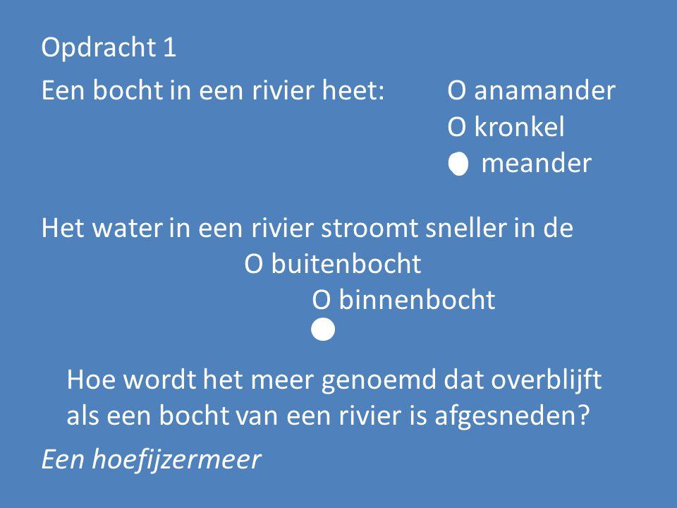 Opdracht 1 Een bocht in een rivier heet: O anamander O kronkel O meander Het water in een rivier stroomt sneller in de O buitenbocht O binnenbocht Hoe wordt het meer genoemd dat overblijft als een bocht van een rivier is afgesneden.