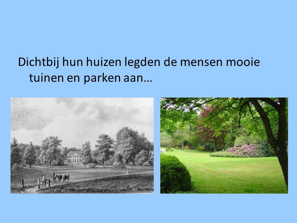 Dichtbij hun huizen legden de mensen mooie tuinen en parken aan…