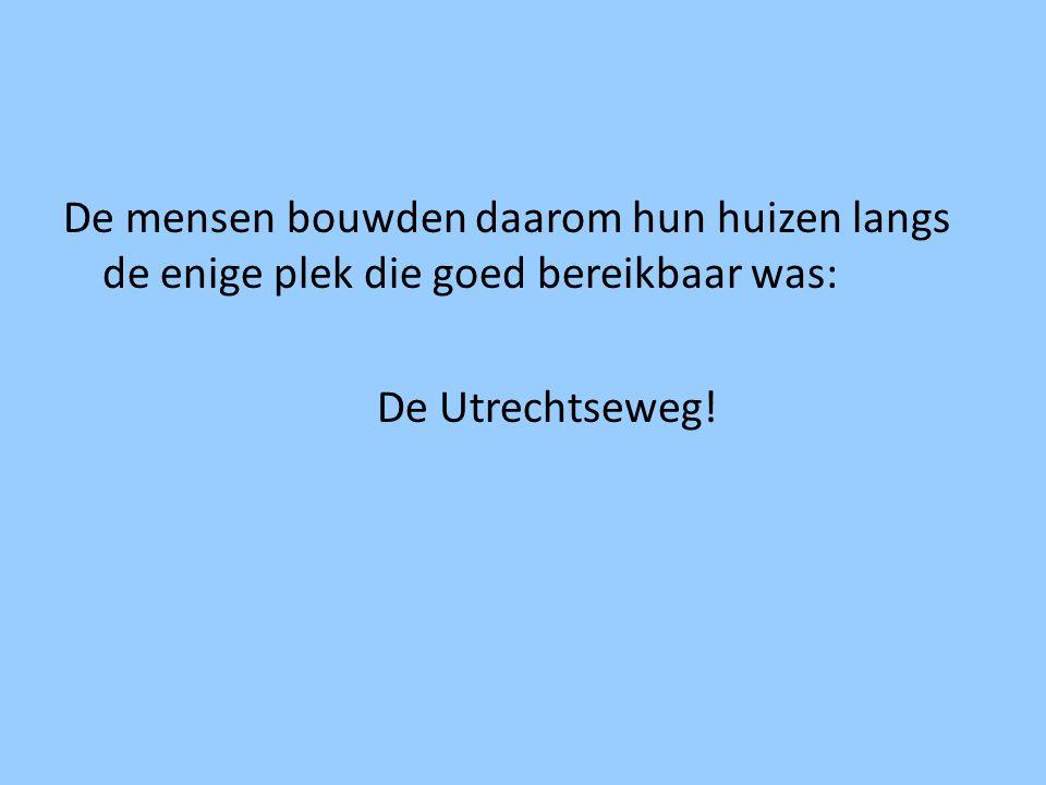 De mensen bouwden daarom hun huizen langs de enige plek die goed bereikbaar was: De Utrechtseweg!