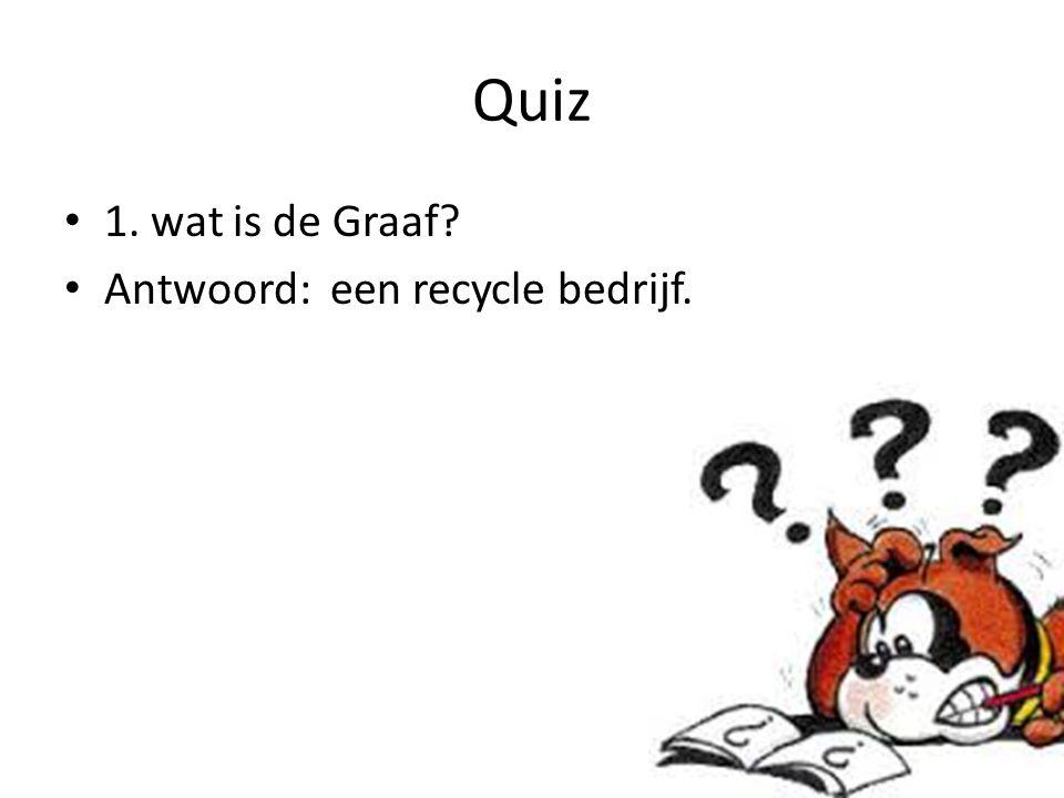 Quiz 1. wat is de Graaf Antwoord: een recycle bedrijf.