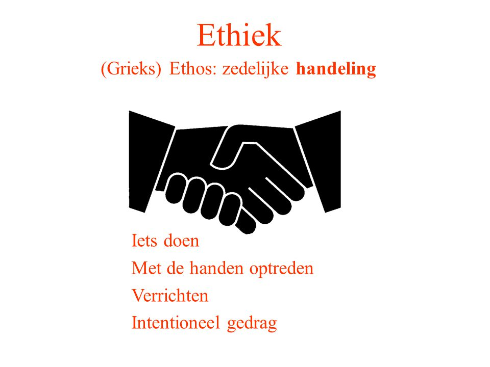 Ethiek (Grieks) Ethos: zedelijke handeling Iets doen