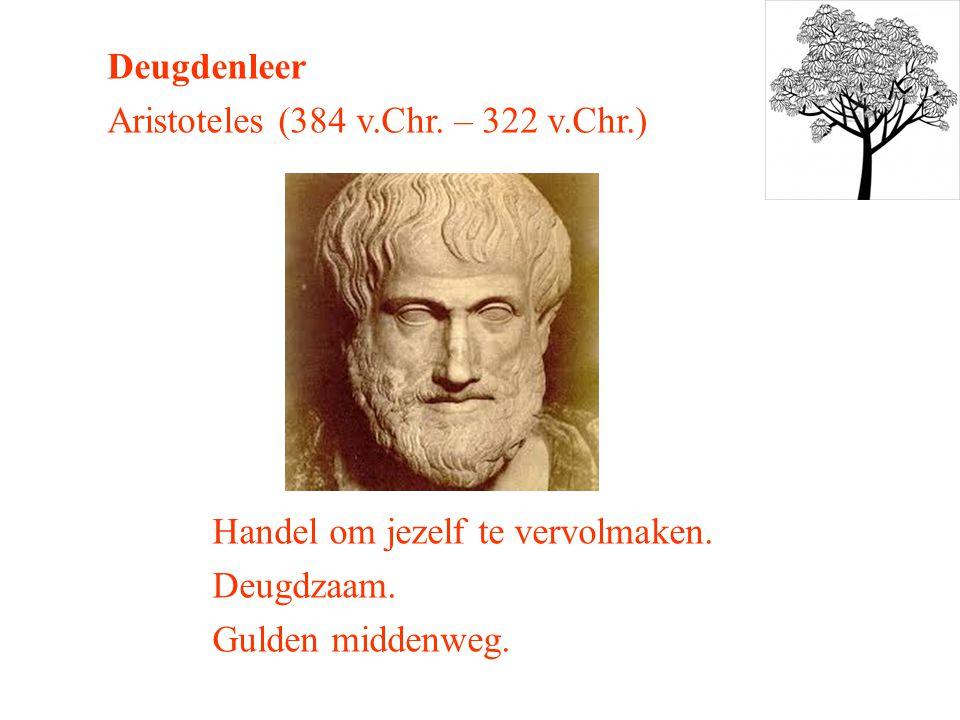 Deugdenleer Aristoteles (384 v.Chr. – 322 v.Chr.) Handel om jezelf te vervolmaken.