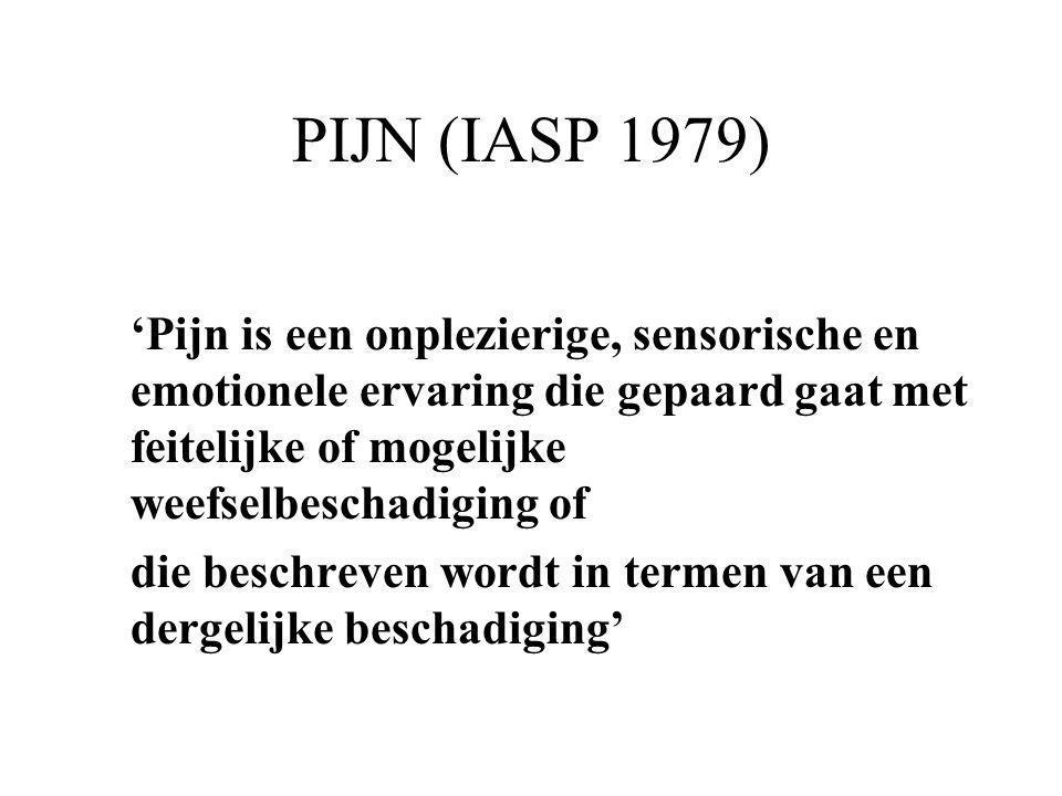 PIJN (IASP 1979) 'Pijn is een onplezierige, sensorische en emotionele ervaring die gepaard gaat met feitelijke of mogelijke weefselbeschadiging of.