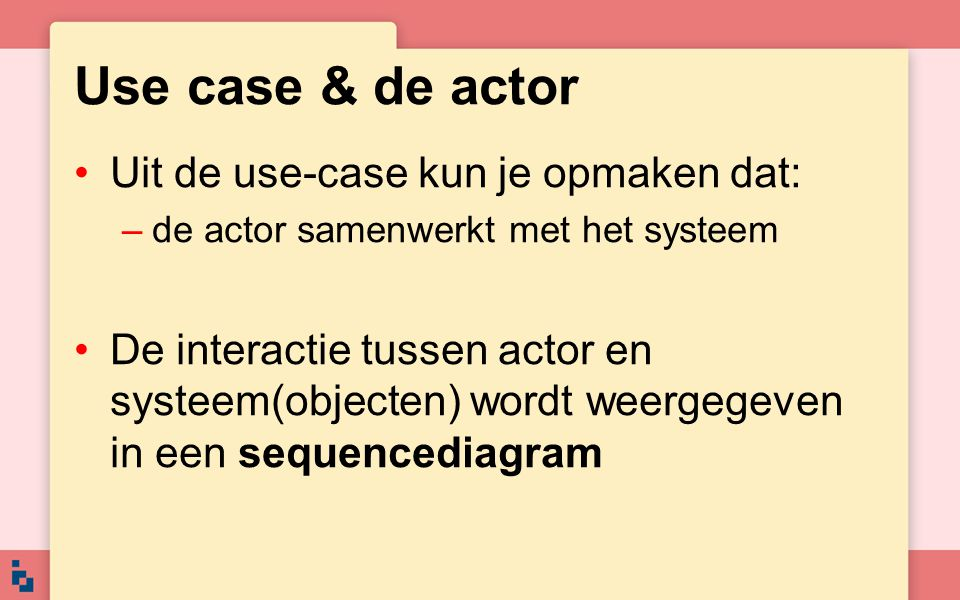 Use case & de actor Uit de use-case kun je opmaken dat: