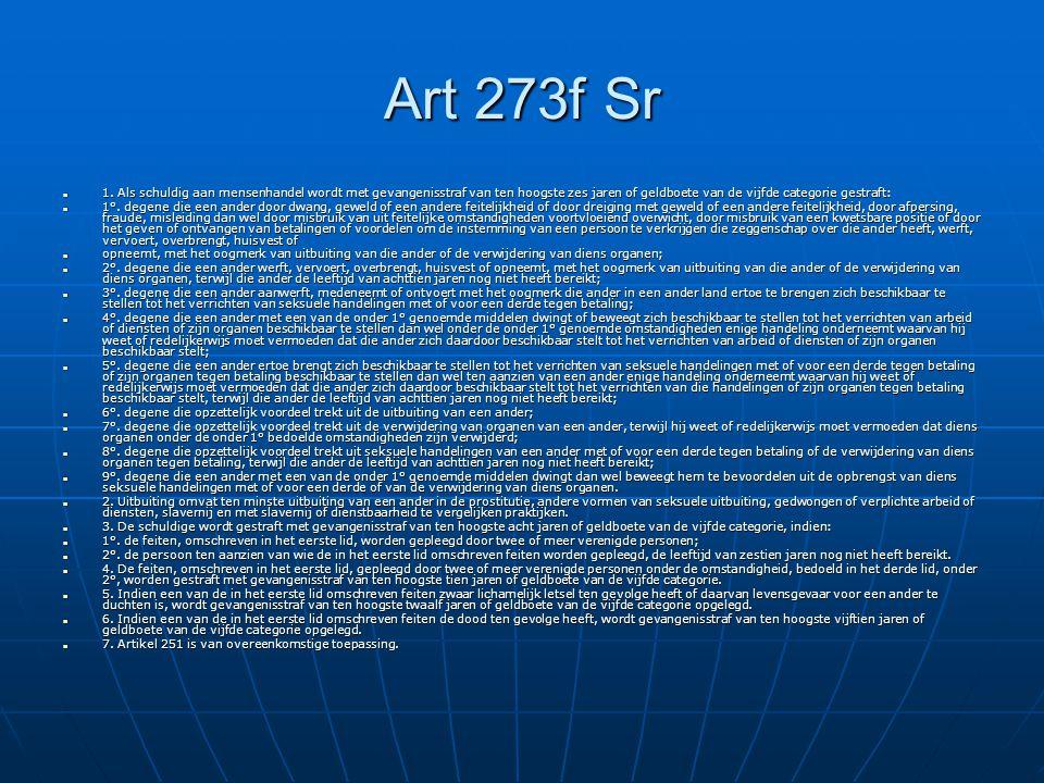 Art 273f Sr 1. Als schuldig aan mensenhandel wordt met gevangenisstraf van ten hoogste zes jaren of geldboete van de vijfde categorie gestraft: